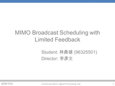 MIMO Broadcast Scheduling with Limited Feedback Student: (96325501) Director: 2008/10/2 1 Communication Signal Processing Lab.