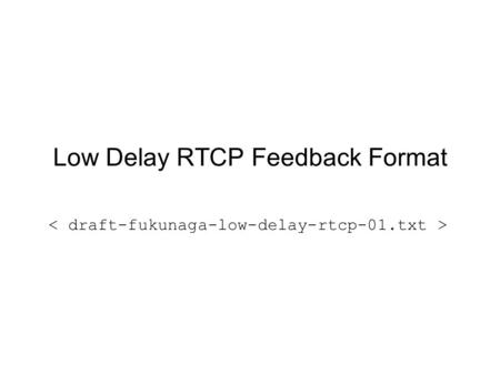 Low Delay RTCP Feedback Format. Low Delay RTCP Documents RTCP-based Feedback: Concepts and Message Timing Rules (draft-wenger-avt- rtcp-feedback-01.txt)