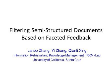 Filtering Semi-Structured Documents Based on Faceted Feedback Lanbo Zhang, Yi Zhang, Qianli Xing Information Retrieval and Knowledge Management (IRKM)