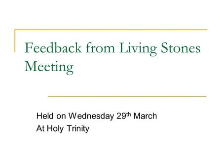 Feedback from Living Stones Meeting Held on Wednesday 29 th March At Holy Trinity.