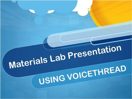Materials Lab Presentation USING VOICETHREAD. Use either Laptop or iPad Sign in using APP for iPad Sign in with website for Laptop