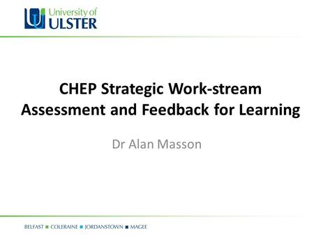 Principles of Assessment and Feedback for Learning CHEP Strategic Work-stream Assessment and Feedback for Learning Dr Alan Masson.