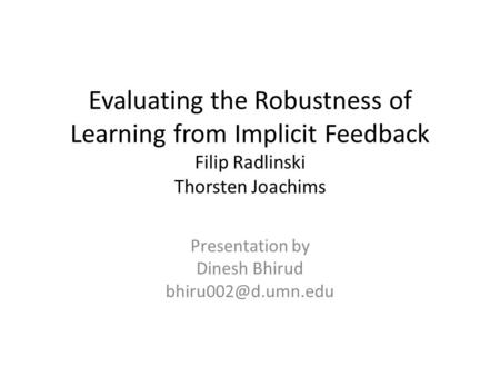 Evaluating the Robustness of Learning from Implicit Feedback Filip Radlinski Thorsten Joachims Presentation by Dinesh Bhirud