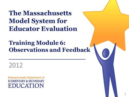 The Massachusetts Model System for Educator Evaluation Training Module 6: Observations and Feedback ___________________ 2012 1.