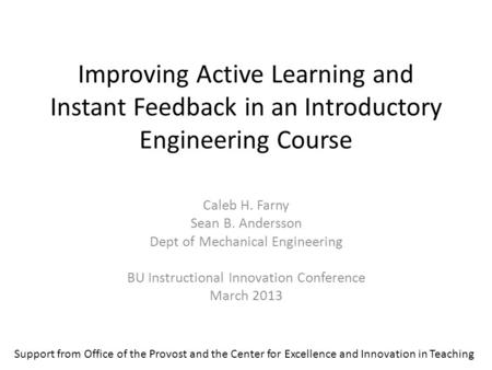 Improving Active Learning and Instant Feedback in an Introductory Engineering Course Caleb H. Farny Sean B. Andersson Dept of Mechanical Engineering BU.
