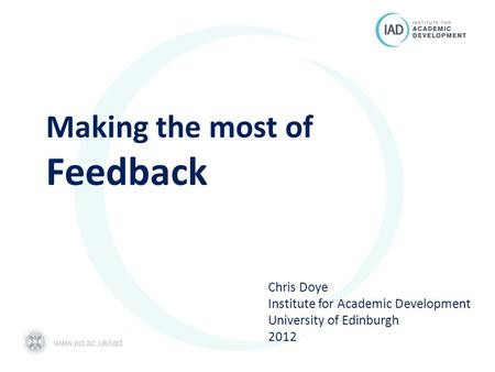 Making the most of Feedback Chris Doye Institute for Academic Development University of Edinburgh 2012.