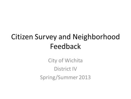 Citizen Survey and Neighborhood Feedback City of Wichita District IV Spring/Summer 2013.