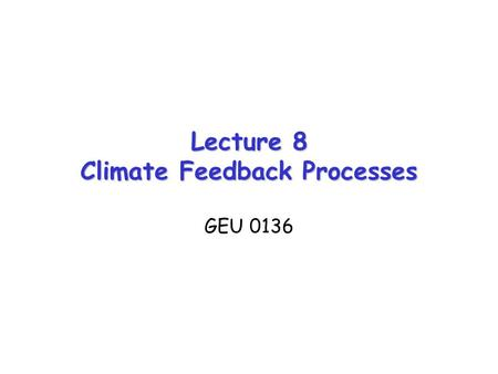 Lecture 8 Climate Feedback Processes GEU 0136. Forcing, Response, and Sensitivity Consider a climate forcing (e.g., a change in TOA net radiation balance,