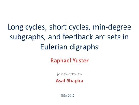 Long cycles, short cycles, min-degree subgraphs, and feedback arc sets in Eulerian digraphs Raphael Yuster joint work with Asaf Shapira Eilat 2012.