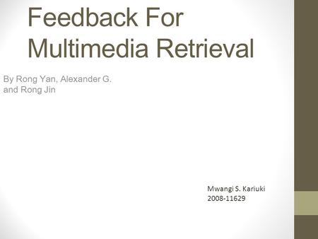 Pseudo-Relevance Feedback For Multimedia Retrieval By Rong Yan, Alexander G. and Rong Jin Mwangi S. Kariuki 2008-11629.