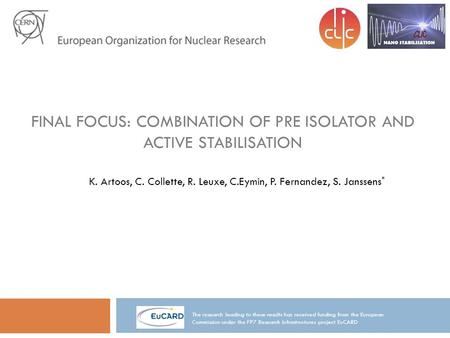 FINAL FOCUS: COMBINATION OF PRE ISOLATOR AND ACTIVE STABILISATION K. Artoos, C. Collette, R. Leuxe, C.Eymin, P. Fernandez, S. Janssens * The research leading.