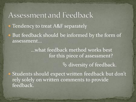 Tendency to treat A&F separately But feedback should be informed by the form of assessment… …what feedback method works best for this piece of assessment?