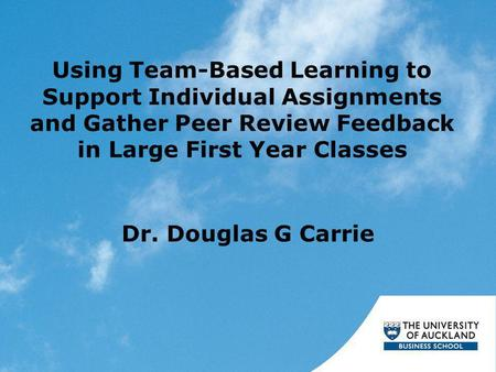 Using Team-Based Learning to Support Individual Assignments and Gather Peer Review Feedback in Large First Year Classes Dr. Douglas G Carrie.
