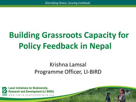 Building Grassroots Capacity for Policy Feedback in Nepal Krishna Lamsal Programme Officer, LI-BIRD.