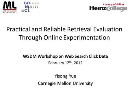 Practical and Reliable Retrieval Evaluation Through Online Experimentation WSDM Workshop on Web Search Click Data February 12 th, 2012 Yisong Yue Carnegie.
