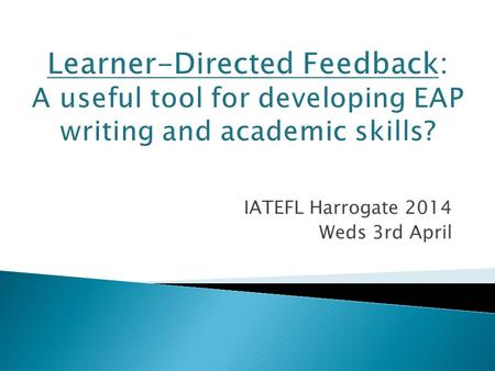 IATEFL Harrogate 2014 Weds 3rd April. Teachers value constructive feedback BUT what exactly is constructive? Recently: Red pen revolution Recent publications.