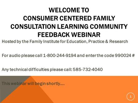 WELCOME TO CONSUMER CENTERED FAMILY CONSULTATION LEARNING COMMUNITY FEEDBACK WEBINAR Hosted by the Family Institute for Education, Practice & Research.