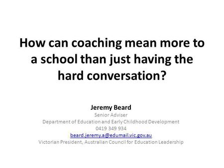 How can coaching mean more to a school than just having the hard conversation? Jeremy Beard Senior Adviser Department of Education and Early Childhood.