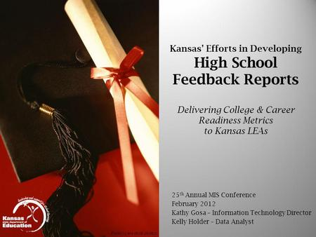 Kansas Efforts in Developing High School Feedback Reports Delivering College & Career Readiness Metrics to Kansas LEAs 25 th Annual MIS Conference February.