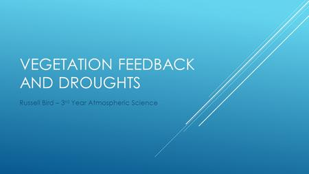 VEGETATION FEEDBACK AND DROUGHTS Russell Bird – 3 rd Year Atmospheric Science.
