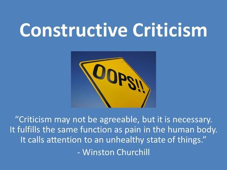 Constructive Criticism Criticism may not be agreeable, but it is necessary. It fulfills the same function as pain in the human body. It calls attention.
