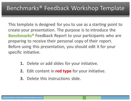 Benchmarks® This template is designed for you to use as a starting point to create your presentation. The purpose is to introduce the Benchmarks® Feedback.