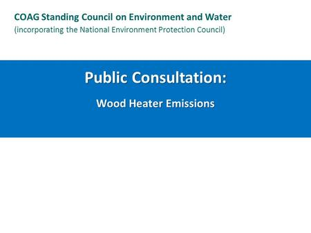 Public Consultation: Wood Heater Emissions COAG Standing Council on Environment and Water (incorporating the National Environment Protection Council)
