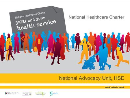 National Advocacy Unit, HSE. Outline of Presentation –closing the loop You are your health service –the national healthcare charter Your Service Your.