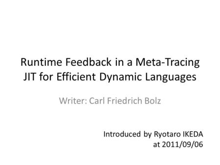 Runtime Feedback in a Meta-Tracing JIT for Efficient Dynamic Languages Writer: Carl Friedrich Bolz Introduced by Ryotaro IKEDA at 2011/09/06.