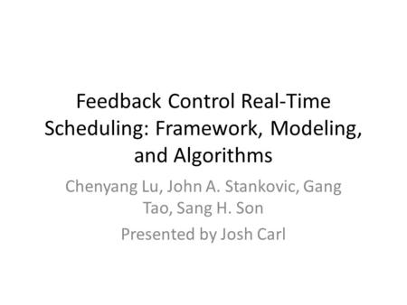 Feedback Control Real-Time Scheduling: Framework, Modeling, and Algorithms Chenyang Lu, John A. Stankovic, Gang Tao, Sang H. Son Presented by Josh Carl.