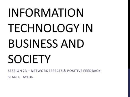 INFORMATION TECHNOLOGY IN BUSINESS AND SOCIETY SESSION 23 – NETWORK EFFECTS & POSITIVE FEEDBACK SEAN J. TAYLOR.