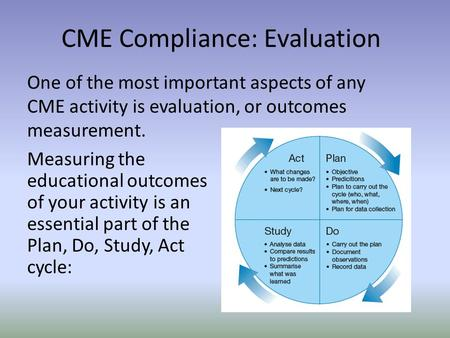 One of the most important aspects of any CME activity is evaluation, or outcomes measurement. CME Compliance: Evaluation Measuring the educational outcomes.