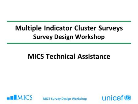 Multiple Indicator Cluster Surveys Survey Design Workshop MICS Technical Assistance MICS Survey Design Workshop.