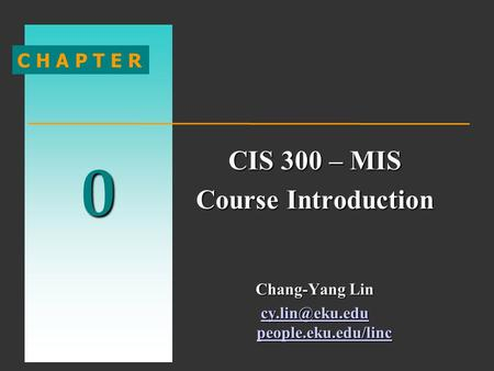 0 C H A P T E R CIS 300 – MIS Course Introduction Chang-Yang Lin people.eku.edu/linc people.eku.edu/linc.