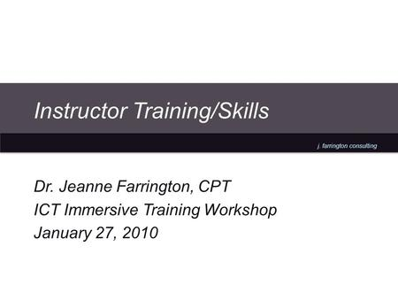 J. farrington consulting Instructor Training/Skills Dr. Jeanne Farrington, CPT ICT Immersive Training Workshop January 27, 2010.