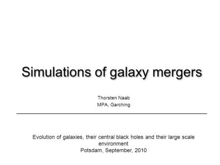 Simulations of galaxy mergers Thorsten Naab MPA, Garching Evolution of galaxies, their central black holes and their large scale environment Potsdam, September,