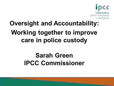 Oversight and Accountability: Working together to improve care in police custody Sarah Green IPCC Commissioner.