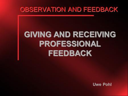 OBSERVATION AND FEEDBACK GIVING AND RECEIVING PROFESSIONAL FEEDBACK Uwe Pohl.