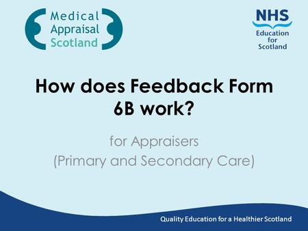 Quality Education for a Healthier Scotland How does Feedback Form 6B work? for Appraisers (Primary and Secondary Care)