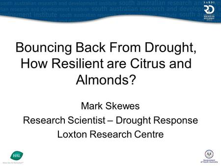 Bouncing Back From Drought, How Resilient are Citrus and Almonds? Mark Skewes Research Scientist – Drought Response Loxton Research Centre.