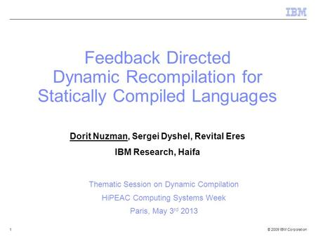 © 2009 IBM Corporation1 Feedback Directed Dynamic Recompilation for Statically Compiled Languages Dorit Nuzman, Sergei Dyshel, Revital Eres IBM Research,
