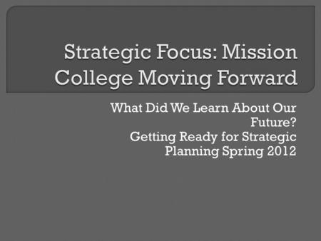 What Did We Learn About Our Future? Getting Ready for Strategic Planning Spring 2012.