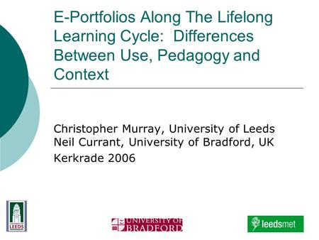 E-Portfolios Along The Lifelong Learning Cycle: Differences Between Use, Pedagogy and Context Christopher Murray, University of Leeds Neil Currant, University.