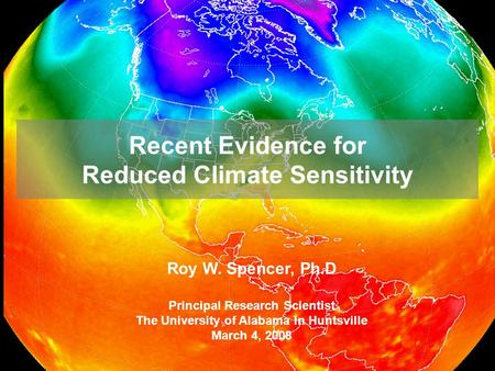 Recent Evidence for Reduced Climate Sensitivity Roy W. Spencer, Ph.D Principal Research Scientist The University of Alabama In Huntsville March 4, 2008.