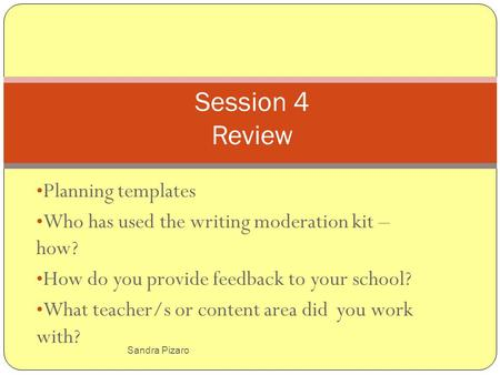 Sandra Pizaro Planning templates Who has used the writing moderation kit – how? How do you provide feedback to your school? What teacher/s or content area.