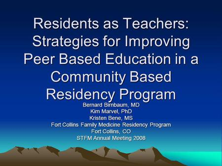 Residents as Teachers: Strategies for Improving Peer Based Education in a Community Based Residency Program Bernard Birnbaum, MD Kim Marvel, PhD Kristen.