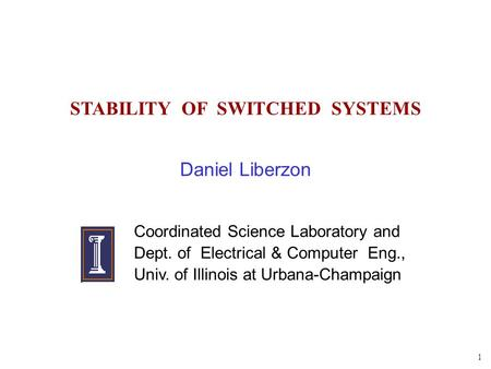 1 STABILITY OF SWITCHED SYSTEMS Daniel Liberzon Coordinated Science Laboratory and Dept. of Electrical & Computer Eng., Univ. of Illinois at Urbana-Champaign.