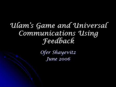 Ulams Game and Universal Communications Using Feedback Ofer Shayevitz June 2006.