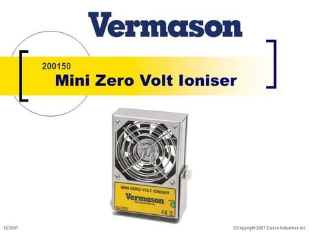 12/2007©Copyright 2007 Desco Industries Inc. 200150 Mini Zero Volt Ioniser.