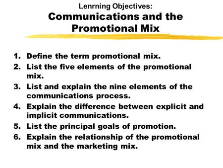 Lenrning Objectives: Communications and the Promotional Mix 1.Define the term promotional mix. 2.List the five elements of the promotional mix. 3.List.